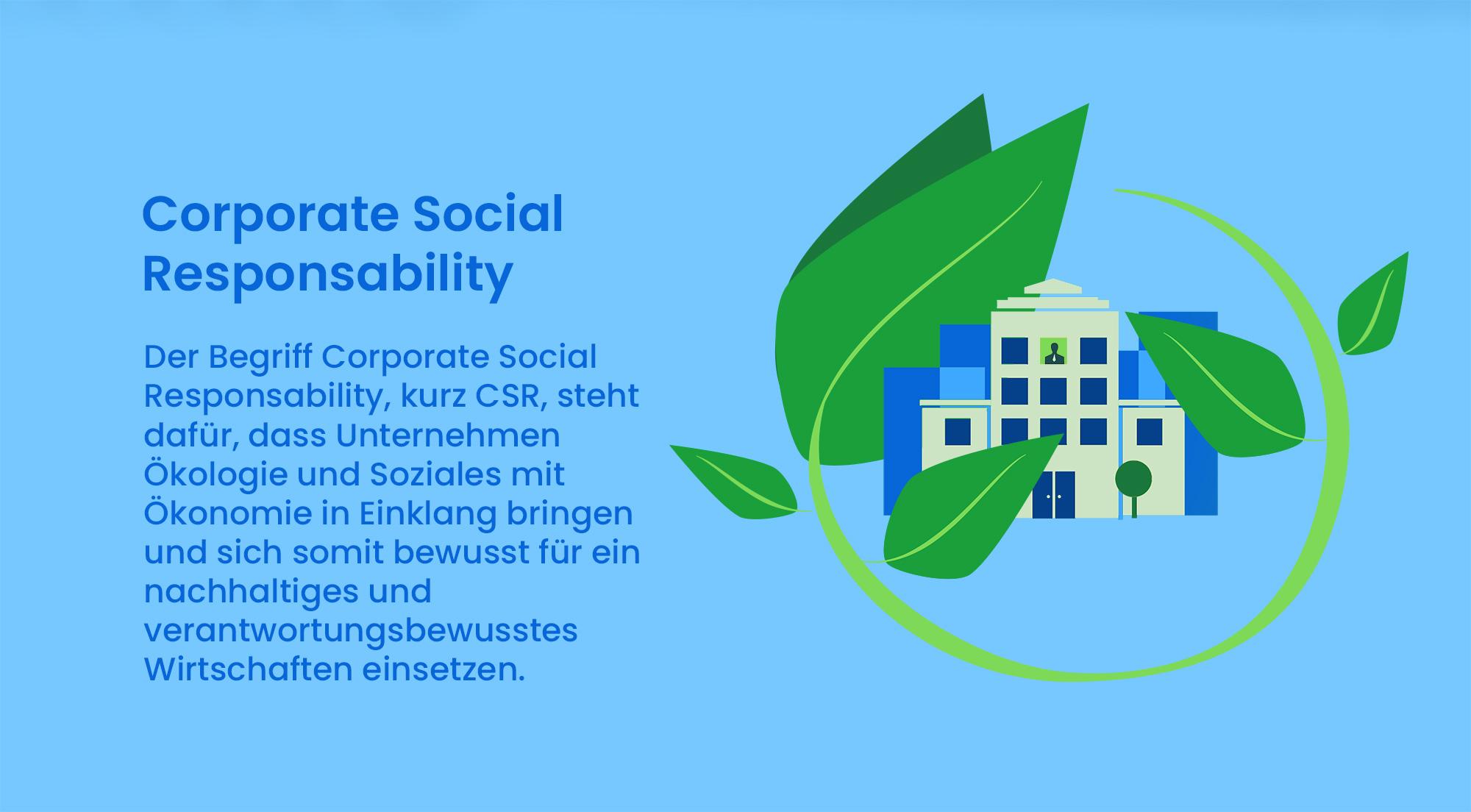 Der Begriff Corporate Social Responsability, kurz CSR, steht dafür, dass Unternehmen Ökologie und Soziales mit Ökonomie in Einklang bringen und sich somit bewusst für ein nachhaltiges und verantwortungsbewusstes Wirtschaften einsetzen.